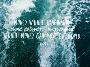 Money without imagination mean nothing.